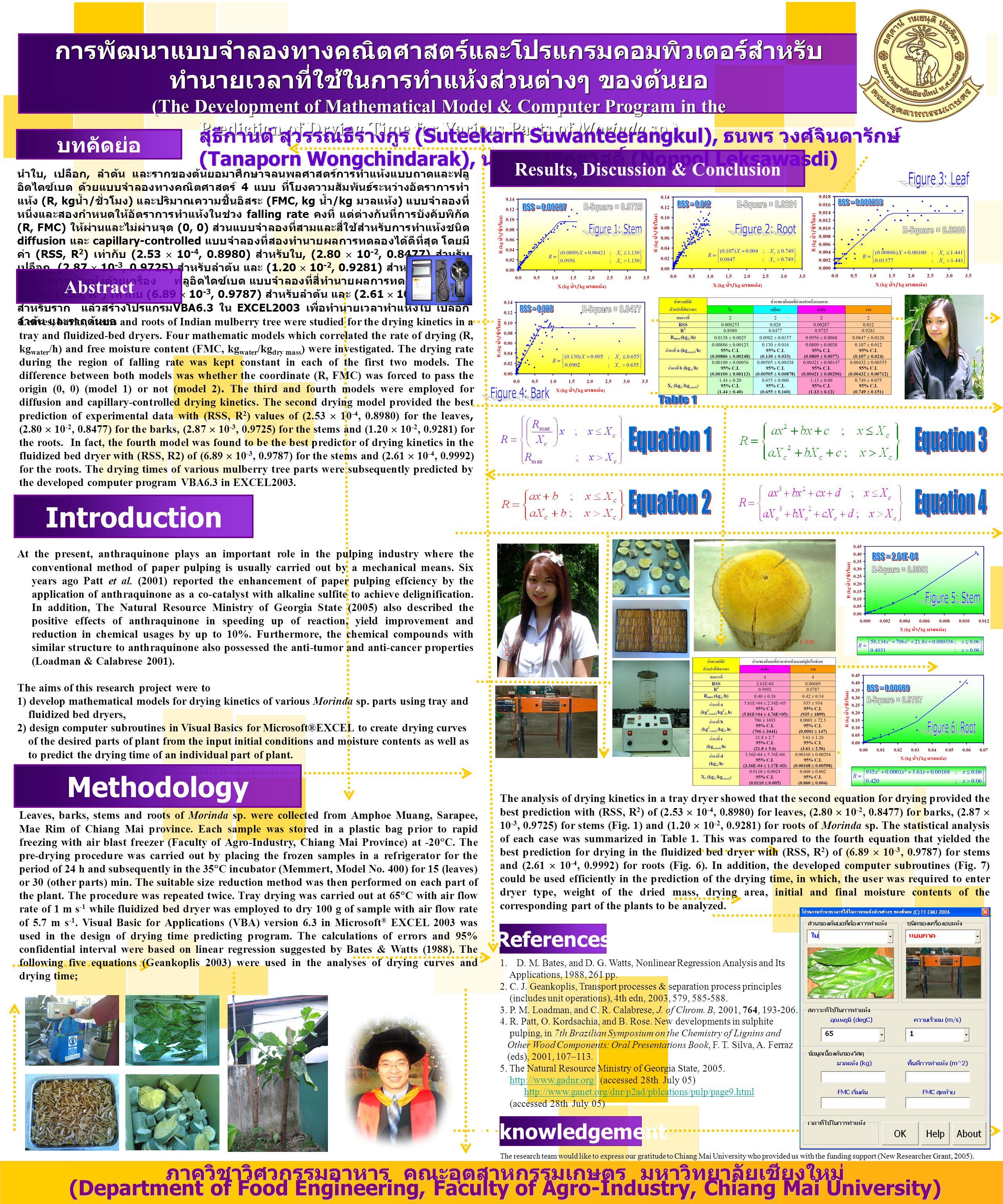นำใบ, เปลือก, ลำต้น และรากของต้นยอมาศึกษาจลนพลศาสตร์การทำแห้งแบบถาดและฟลู อิดไดซ์เบด ด้วยแบบจำลองทางคณิตศาสตร์ 4 แบบ ที่โยงความสัมพันธ์ระหว่างอัตราการทำ แห้ง (R, kg น้ำ / ชั่วโมง ) และปริมาณความชื้นอิสระ (FMC, kg น้ำ /kg มวลแห้ง ) แบบจำลองที่ หนึ่งและสองกำหนดให้อัตราการทำแห้งในช่วง falling rate คงที่ แต่ต่างกันที่การบังคับพิกัด (R, FMC) ให้ผ่านและไม่ผ่านจุด (0, 0) ส่วนแบบจำลองที่สามและสี่ใช้สำหรับการทำแห้งชนิด diffusion และ capillary-controlled แบบจำลองที่สองทำนายผลการทดลองได้ดีที่สุด โดยมี ค่า (RSS, R 2 ) เท่ากับ (2.53  10 -4, 0.8980) สำหรับใบ, (2.80  10 -2, 0.8477) สำหรับ เปลือก, (2.87  10 -3, 0.9725) สำหรับลำต้น และ (1.20  10 -2, 0.9281) สำหรับรากต้นยอ ในส่วนการทำแห้งด้วยเครื่อง ฟลูอิดไดซ์เบด แบบจำลองที่สี่ทำนายผลการทดลองได้ดีที่สุด ด้วยค่า (RSS, R 2 ) เท่ากับ (6.89  10 -3, 0.9787) สำหรับลำต้น และ (2.61  10 -4, 0.9992) สำหรับราก แล้วสร้างโปรแกรม VBA6.3 ใน EXCEL2003 เพื่อทำนายเวลาทำแห้งใบ เปลือก ลำต้น และรากต้นยอ การพัฒนาแบบจําลองทางคณิตศาสตรและโปรแกรมคอมพิวเตอรสําหรับ ทํานายเวลาที่ใชในการทําแหงสวนตางๆ ของตนยอ (The Development of Mathematical Model & Computer Program in the Prediction of Drying Time for Various Parts of Morinda sp.) บทคัดย่อ References Introduction ภาควิชาวิศวกรรมอาหาร คณะอุตสาหกรรมเกษตร มหาวิทยาลัยเชียงใหม่ (Department of Food Engineering, Faculty of Agro-Industry, Chiang Mai University) Abstract Leaves, barks, stems and roots of Indian mulberry tree were studied for the drying kinetics in a tray and fluidized-bed dryers.