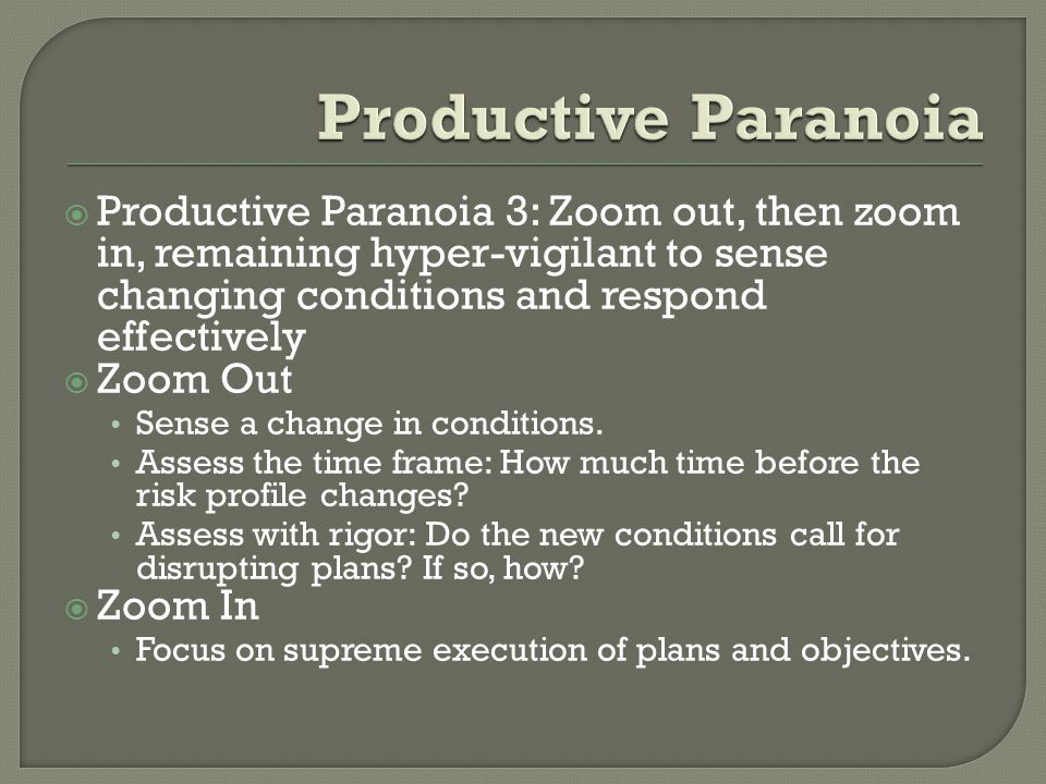  Productive Paranoia 3: Zoom out, then zoom in, remaining hyper-vigilant to sense changing conditions and respond effectively  Zoom Out Sense a change in conditions.