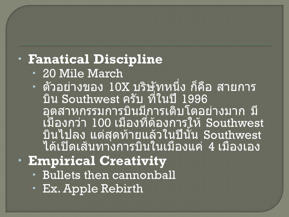  Fanatical Discipline  20 Mile March  ตัวอย่างของ 10X บริษัทหนึ่ง ก็คือ สายการ บิน Southwest ครับ ที่ในปี 1996 อุตสาหกรรมการบินมีการเติบโตอย่างมาก