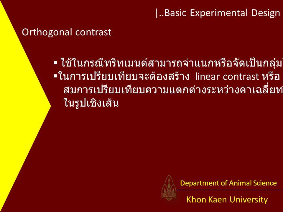 |..Basic Experimental Design Khon Kaen University Department of Animal Science Orthogonal contrast  ใช้ในกรณีทรีทเมนต์สามารถจำแนกหรือจัดเป็นกลุ่มได้  ในการเปรียบเทียบจะต้องสร้าง linear contrast หรือ สมการเปรียบเทียบความแตกต่างระหว่างค่าเฉลี่ยทรีทเมนต์ ในรูปเชิงเส้น