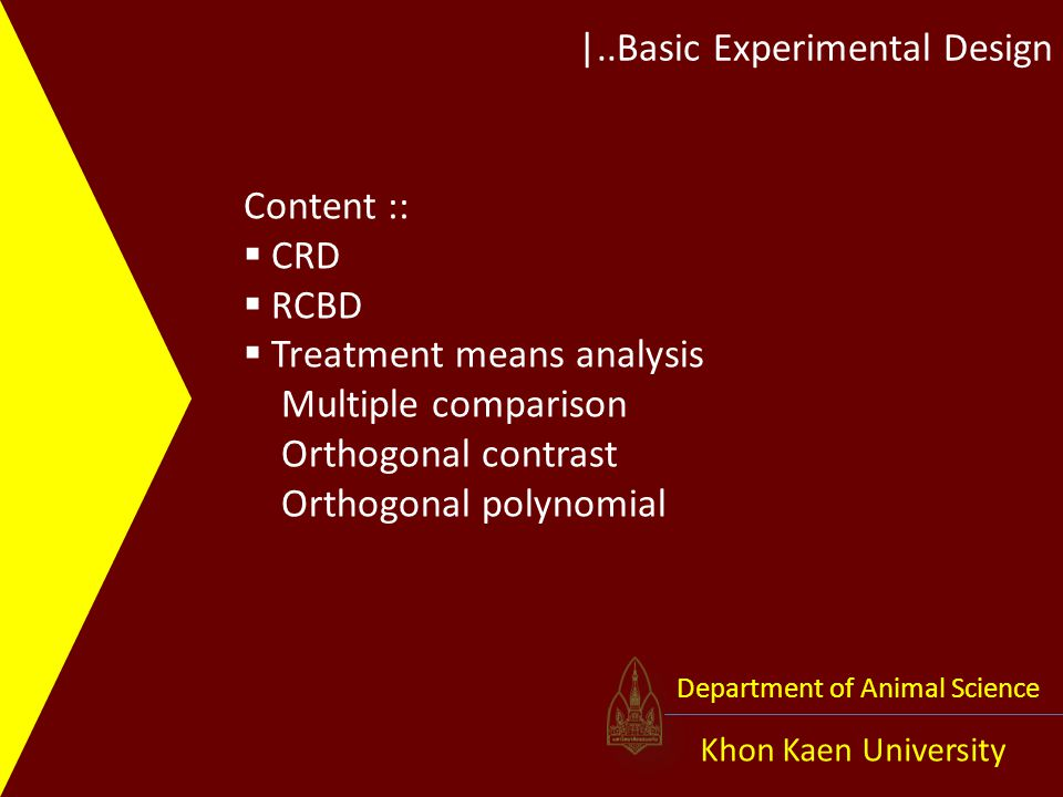 |..Basic Experimental Design Khon Kaen University Department of Animal Science Source DF Type III SS Mean Square F Value Pr > F PERIOD 1 0.0416667 0.0416667 0.01 0.9286 TRT 3 128.4583333 42.8194444 8.46 0.0009 ** Contrast DF Contrast SS Mean Square F Value Pr > F T1 VS T2,T3,T4 1 1.68055556 1.68055556 0.33 0.5711 T4 VS T2,T3 1 93.44444444 93.44444444 18.47 0.0004 ** T2 VS T3 1 33.33333333 33.33333333 6.59 0.0189 ** Orthogonal contrast ( จำนวน contrast จะไม่ได้ไม่เกิน df ของ TRT) จากโจทย์ผู้ทดลองมีวัตถุประสงค์ของการทดลองดังนี้ การใช้แอนตี้ไบโอติกเป็นสารเสริมในอาหารสุกรมีผลต่อการเจริญเติบโตหรือไม่ Ans:: ไม่มีผล การเสริมแอนตี้ไบโอติกชนิดเดียวกับการเสริม 2 ชนิดให้ผลแตกต่างกันหรือไม่ Ans:: ต่างกัน หากต้องการเสริมแอนตี้ไบโอติกเพียงชนิดเดียวในสูตรอาหารควรเลือกใช้ไทโลซินหรือคา บาดอกซ์ Ans:: ดูจากค่าเฉลี่ย