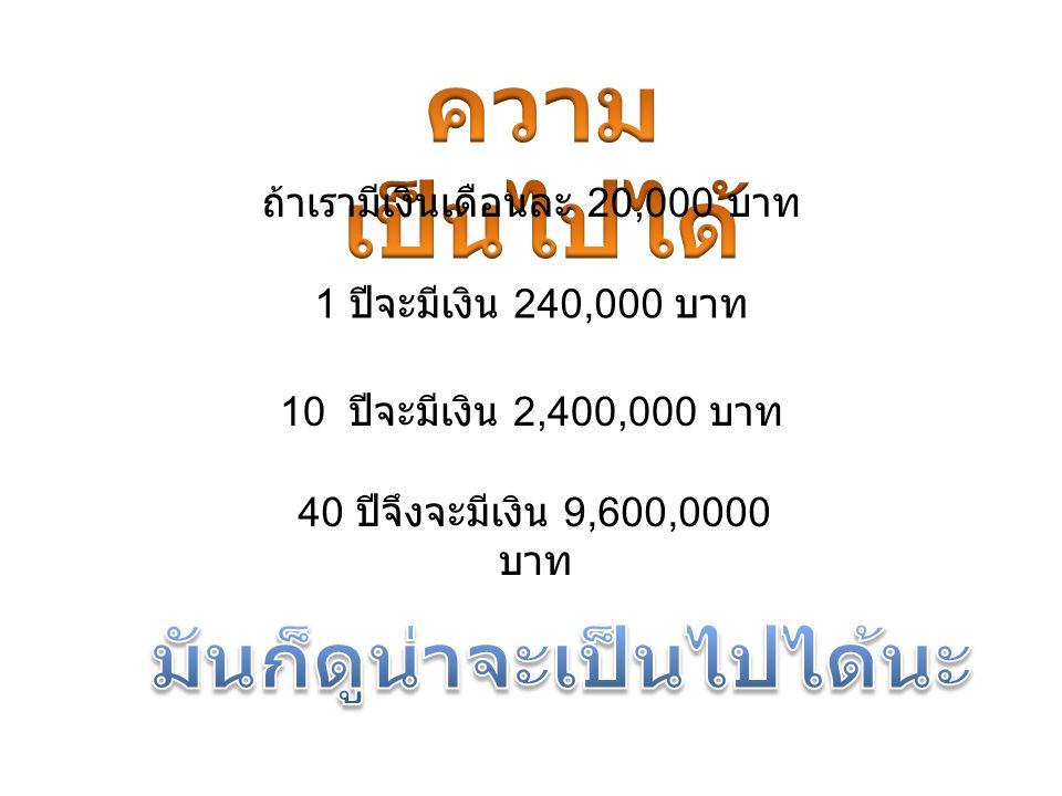 ถ้าเรามีเงินเดือนละ 20,000 บาท 1 ปีจะมีเงิน 240,000 บาท 10 ปีจะมีเงิน 2,400,000 บาท 40 ปีจึงจะมีเงิน 9,600,0000 บาท