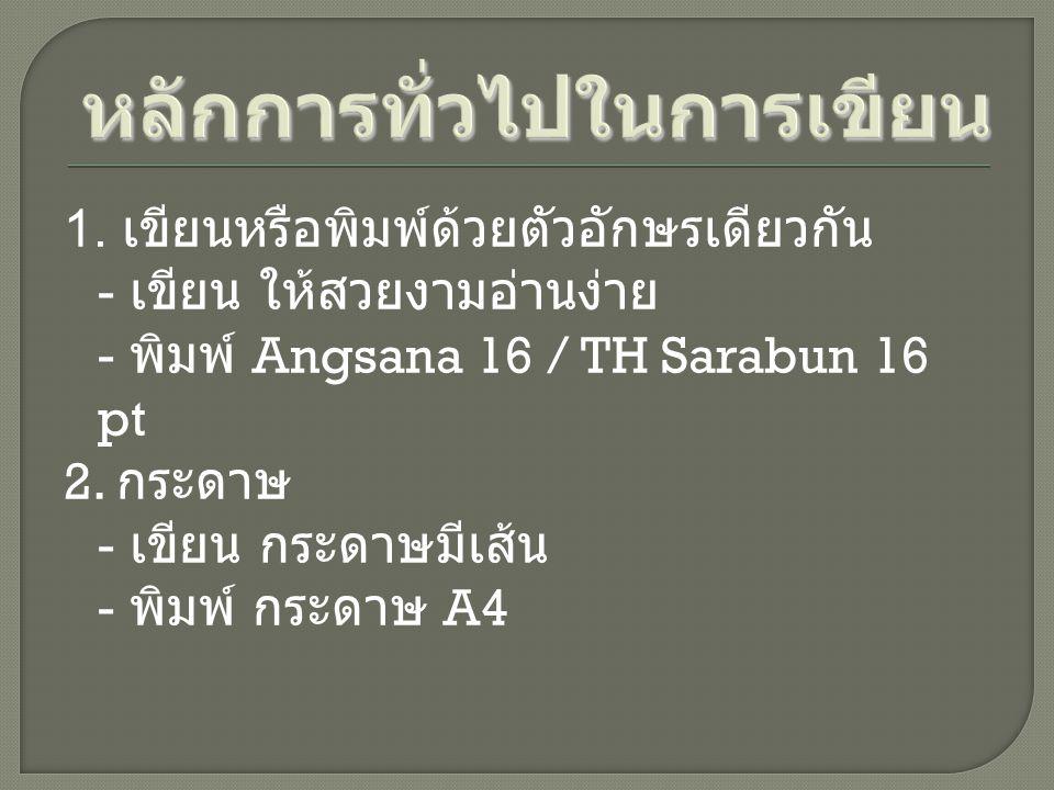 1. เขียนหรือพิมพ์ด้วยตัวอักษรเดียวกัน - เขียน ให้สวยงามอ่านง่าย - พิมพ์ Angsana 16 / TH Sarabun 16 pt 2. กระดาษ - เขียน กระดาษมีเส้น - พิมพ์ กระดาษ A4