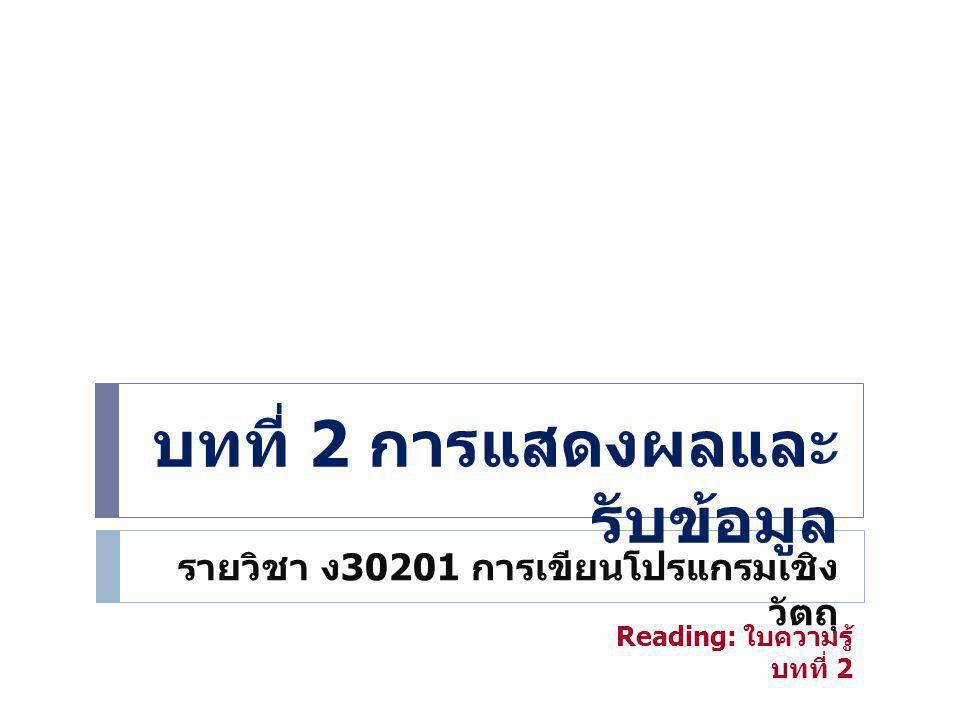บทที่ 2 การแสดงผลและ รับข้อมูล รายวิชา ง 30201 การเขียนโปรแกรมเชิง วัตถุ Reading: ใบความรู้ บทที่ 2
