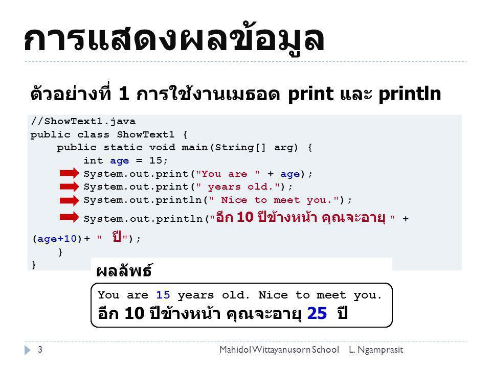 การแสดงผลข้อมูล 3 ตัวอย่างที่ 1 การใช้งานเมธอด print และ println //ShowText1.java public class ShowText1 { public static void main(String[] arg) { int
