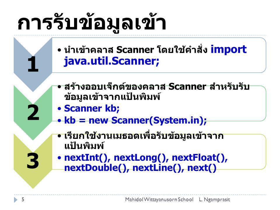 การรับข้อมูลเข้า 5 1 นำเข้าคลาส Scanner โดยใช้คำสั่ง import java.util.Scanner; 2 สร้างออบเจ็กต์ของคลาส Scanner สำหรับรับ ข้อมูลเข้าจากแป้นพิมพ์ Scanne