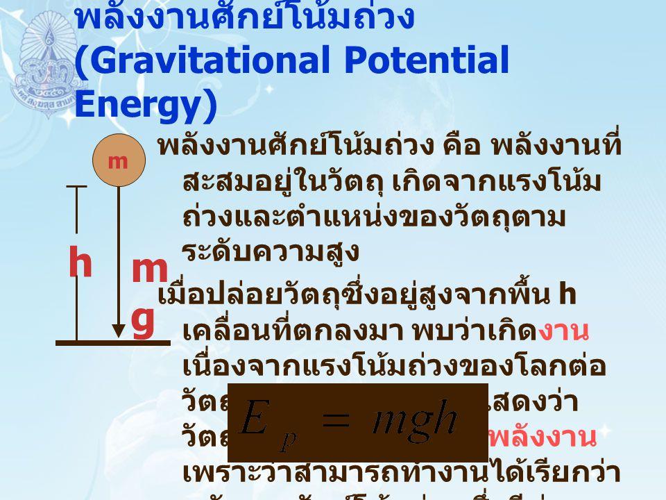 พลังงานศักย์โน้มถ่วง (Gravitational Potential Energy) พลังงานศักย์โน้มถ่วง คือ พลังงานที่ สะสมอยู่ในวัตถุ เกิดจากแรงโน้ม ถ่วงและตำแหน่งของวัตถุตาม ระด