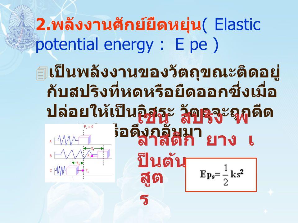 2. พลังงานศักย์ยืดหยุ่น ( Elastic potential energy : E pe )  เป็นพลังงานของวัตถุขณะติดอยู่ กับสปริงที่หดหรือยืดออกซึ่งเมื่อ ปล่อยให้เป็นอิสระ วัตถุจะ