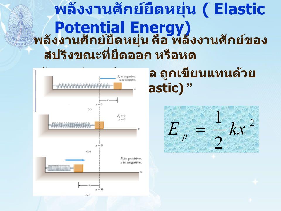 พลังงานศักย์ยืดหยุ่น ( Elastic Potential Energy) พลังงานศักย์ยืดหยุ่น คือ พลังงานศักย์ของ สปริงขณะที่ยืดออก หรือหด เข้าจากตำแหน่งสมดุล ถูกเขียนแทนด้วย