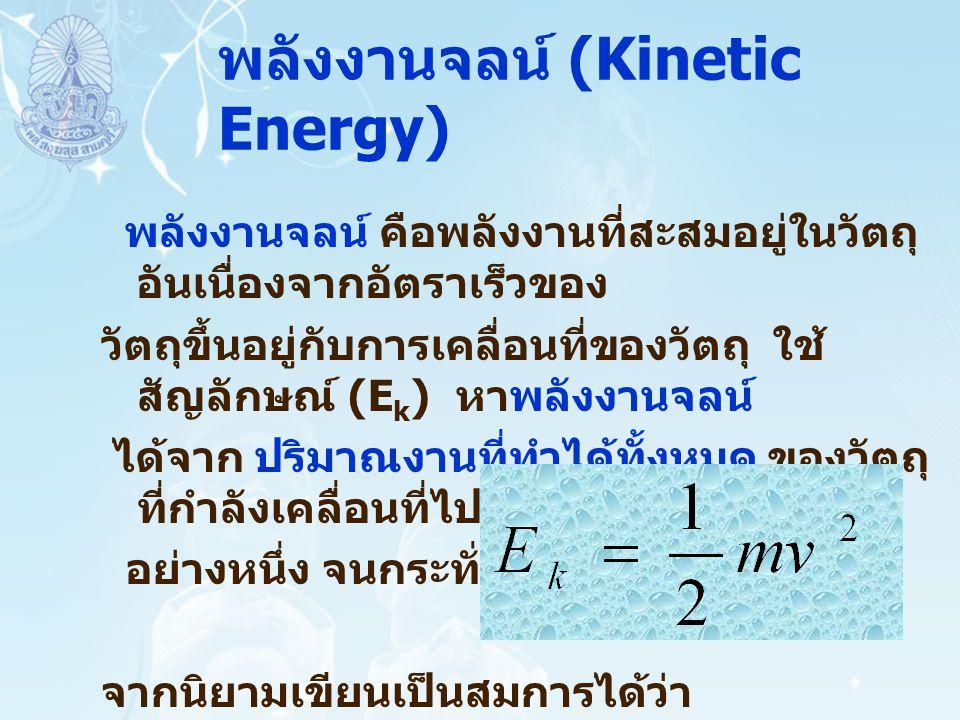 พลังงานจลน์ (Kinetic Energy) พลังงานจลน์ คือพลังงานที่สะสมอยู่ในวัตถุ อันเนื่องจากอัตราเร็วของ วัตถุขึ้นอยู่กับการเคลื่อนที่ของวัตถุ ใช้ สัญลักษณ์ (E