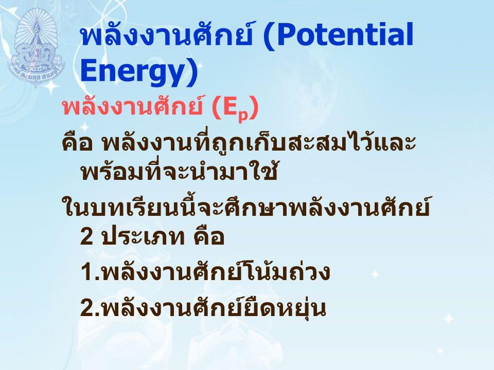 พลังงานศักย์ (Potential Energy) พลังงานศักย์ (E p ) คือ พลังงานที่ถูกเก็บสะสมไว้และ พร้อมที่จะนำมาใช้ ในบทเรียนนี้จะศึกษาพลังงานศักย์ 2 ประเภท คือ 1.