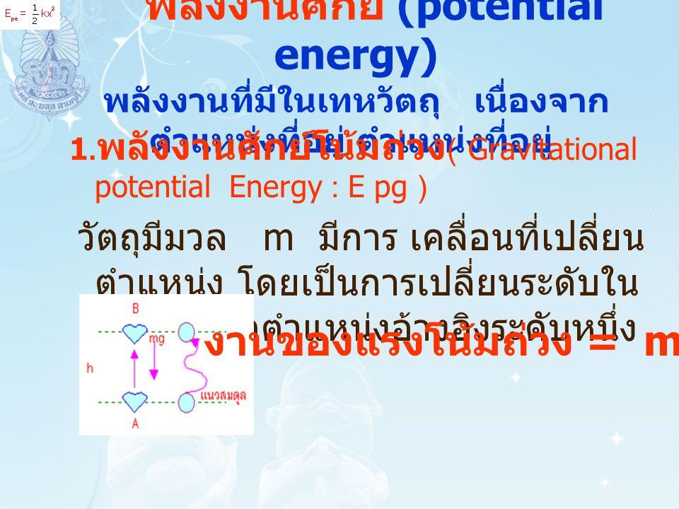 พลังงานศักย์โน้มถ่วง (Gravitational Potential Energy) พลังงานศักย์โน้มถ่วง คือ พลังงานที่ สะสมอยู่ในวัตถุ เกิดจากแรงโน้ม ถ่วงและตำแหน่งของวัตถุตาม ระดับความสูง เมื่อปล่อยวัตถุซึ่งอยู่สูงจากพื้น h เคลื่อนที่ตกลงมา พบว่าเกิดงาน เนื่องจากแรงโน้มถ่วงของโลกต่อ วัตถุ มีค่าเท่ากับ mgh แสดงว่า วัตถุที่อยู่สูงจากพื้น h มีพลังงาน เพราะว่าสามารถทำงานได้เรียกว่า พลังงานศักย์โน้มถ่วง ซึ่งมีค่า เท่ากับ mgh นั่นเอง เขียนสมการ ได้ว่า m h mgmg