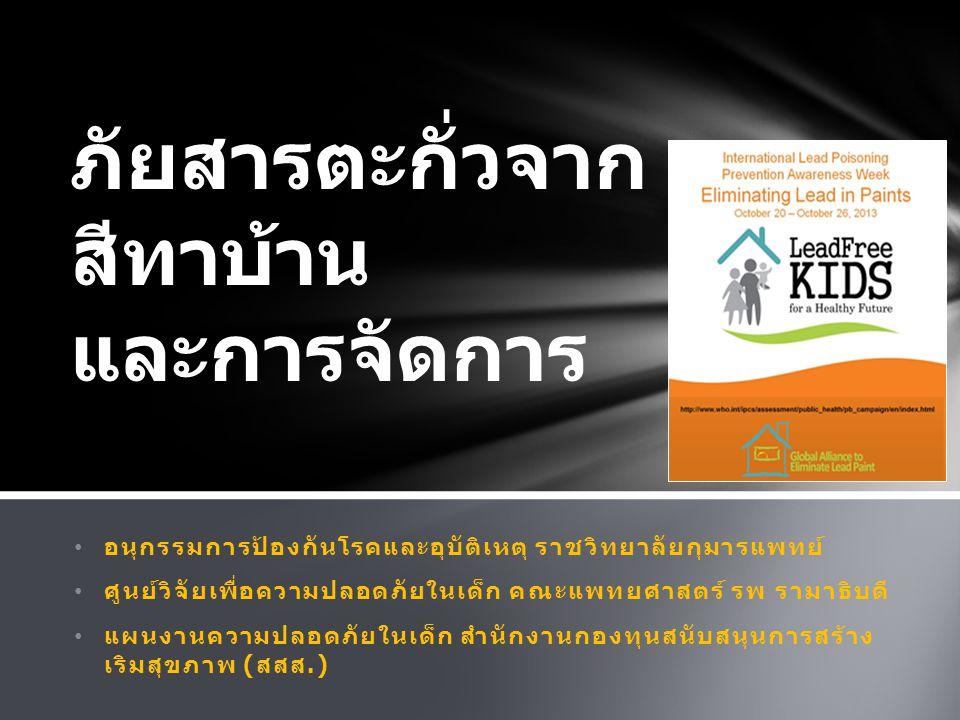 อนุกรรมการป้องกันโรคและอุบัติเหตุ ราชวิทยาลัยกุมารแพทย์ ศูนย์วิจัยเพื่อความปลอดภัยในเด็ก คณะแพทยศาสตร์ รพ รามาธิบดี แผนงานความปลอดภัยในเด็ก สำนักงานกองทุนสนับสนุนการสร้าง เริมสุขภาพ ( สสส.) ภัยสารตะกั่วจาก สีทาบ้าน และการจัดการ