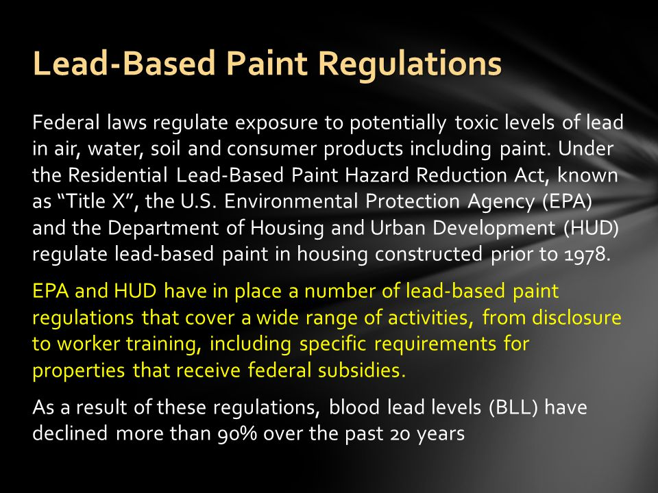 Federal laws regulate exposure to potentially toxic levels of lead in air, water, soil and consumer products including paint.
