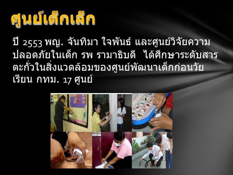 ปี 2553 พญ. จันทิมา ใจพันธ์ และศูนย์วิจัยความ ปลอดภัยในเด็ก รพ รามาธิบดี ได้ศึกษาระดับสาร ตะกั่วในสิ่งแวดล้อมของศูนย์พัฒนาเด็กก่อนวัย เรียน กทม. 17 ศู