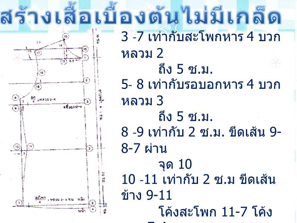 3 -7 เท่ากับสะโพกหาร 4 บวก หลวม 2 ถึง 5 ซ. ม. 5- 8 เท่ากับรอบอกหาร 4 บวก หลวม 3 ถึง 5 ซ. ม. 8 -9 เท่ากับ 2 ซ. ม. ขีดเส้น 9- 8-7 ผ่าน จุด 10 10 -11 เท่