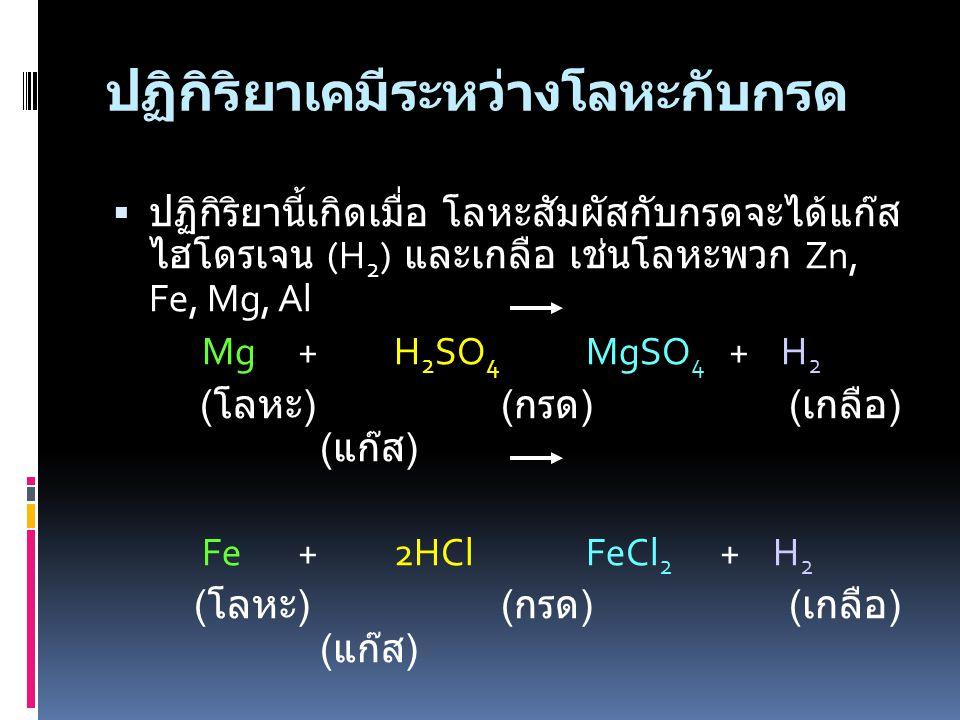 ปฏิกิริยาเคมีระหว่างโลหะกับกรด  ปฏิกิริยานี้เกิดเมื่อ โลหะสัมผัสกับกรดจะได้แก๊ส ไฮโดรเจน (H 2 ) และเกลือ เช่นโลหะพวก Zn, Fe, Mg, Al Mg+H 2 SO 4 MgSO 4 + H 2 ( โลหะ ) ( กรด ) ( เกลือ ) ( แก๊ส ) Fe+2HClFeCl 2 + H 2 ( โลหะ ) ( กรด ) ( เกลือ ) ( แก๊ส )