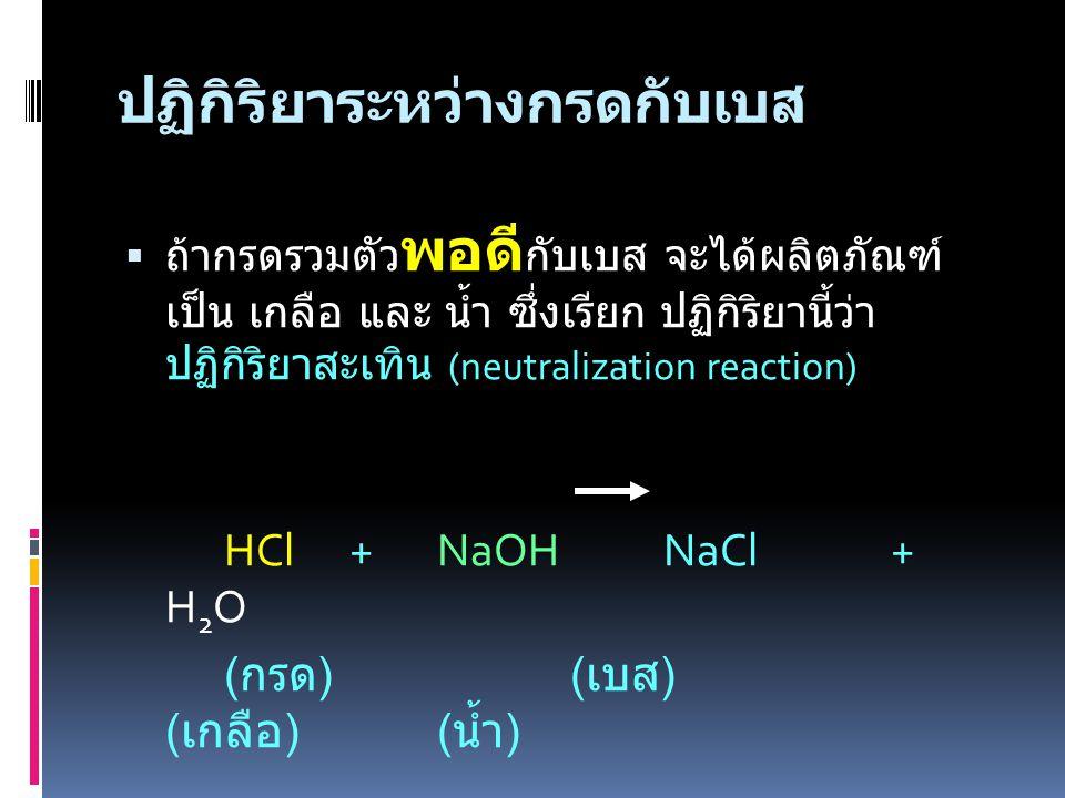 ปฏิกิริยาระหว่างกรดกับเบส  ถ้ากรดรวมตัว พอดี กับเบส จะได้ผลิตภัณฑ์ เป็น เกลือ และ น้ำ ซึ่งเรียก ปฏิกิริยานี้ว่า ปฏิกิริยาสะเทิน (neutralization reaction) HCl +NaOH NaCl + H 2 O ( กรด ) ( เบส ) ( เกลือ )( น้ำ )