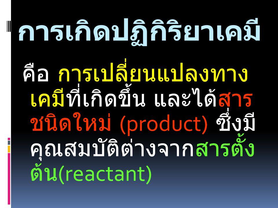 การเกิดปฏิกิริยาเคมี คือ การเปลี่ยนแปลงทาง เคมีที่เกิดขึ้น และได้สาร ชนิดใหม่ (product) ซึ่งมี คุณสมบัติต่างจากสารตั้ง ต้น (reactant)