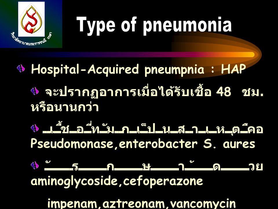 Hospital-Acquired pneumpnia : HAP จะปรากฏอาการเมื่อได้รับเชื้อ 48 ชม. หรือนานกว่า เชื้อที่มักเป็นสาเหตุคือ Pseudomonase,enterobacter S. aures รักษาด้ว