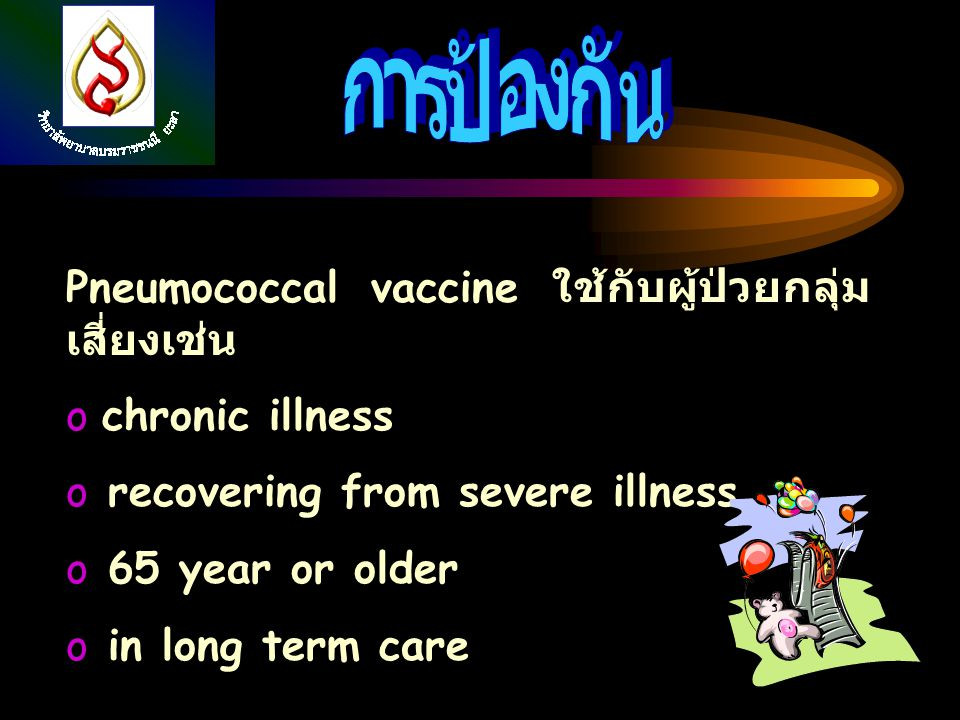 Pneumococcal vaccine ใช้กับผู้ป่วยกลุ่ม เสี่ยงเช่น o chronic illness o recovering from severe illness o 65 year or older o in long term care