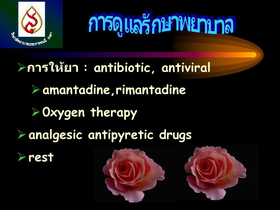  การให้ยา : antibiotic, antiviral  amantadine,rimantadine  0xygen therapy  analgesic antipyretic drugs  rest
