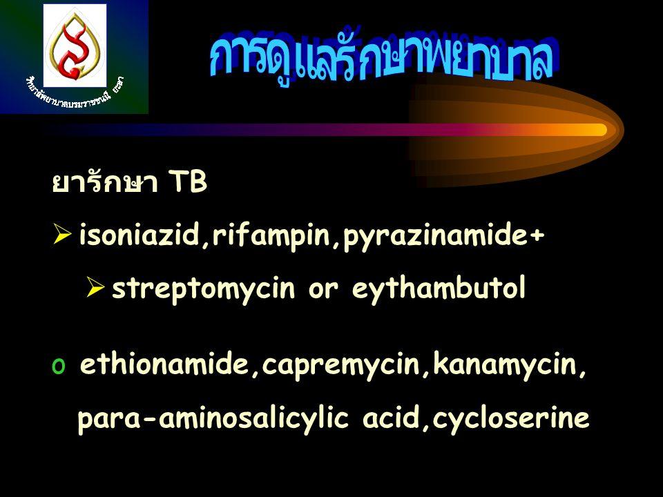 ยารักษา TB  isoniazid,rifampin,pyrazinamide+  streptomycin or eythambutol o ethionamide,capremycin,kanamycin, para-aminosalicylic acid,cycloserine