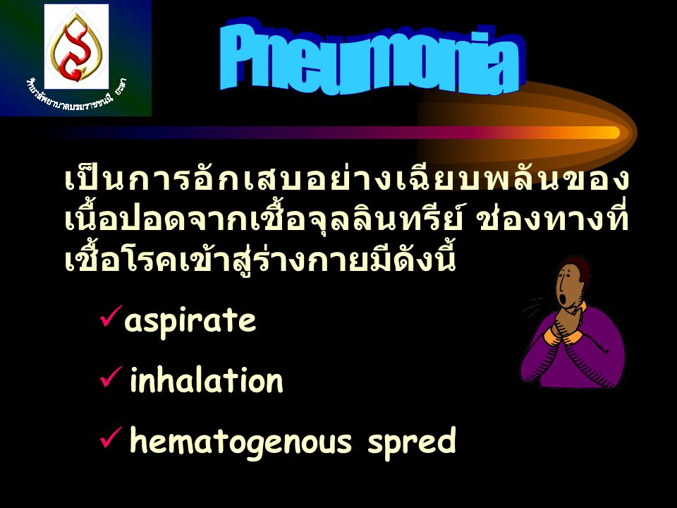 เป็นการอักเสบอย่างเฉียบพลันของ เนื้อปอดจากเชื้อจุลลินทรีย์ ช่องทางที่ เชื้อโรคเข้าสู่ร่างกายมีดังนี้ aspirate inhalation hematogenous spred