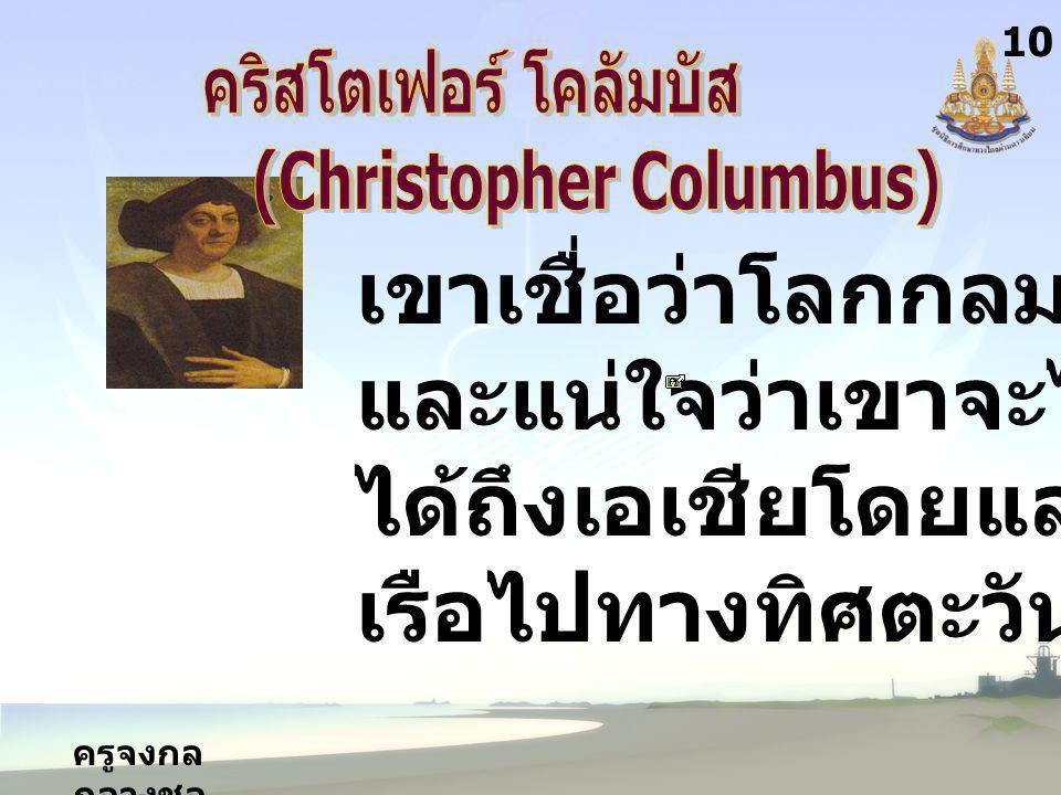 ครูจงกล กลางชล 1010 เขาเชื่อว่าโลกกลม และแน่ใจว่าเขาจะไป ได้ถึงเอเชียโดยแล่น เรือไปทางทิศตะวันตก