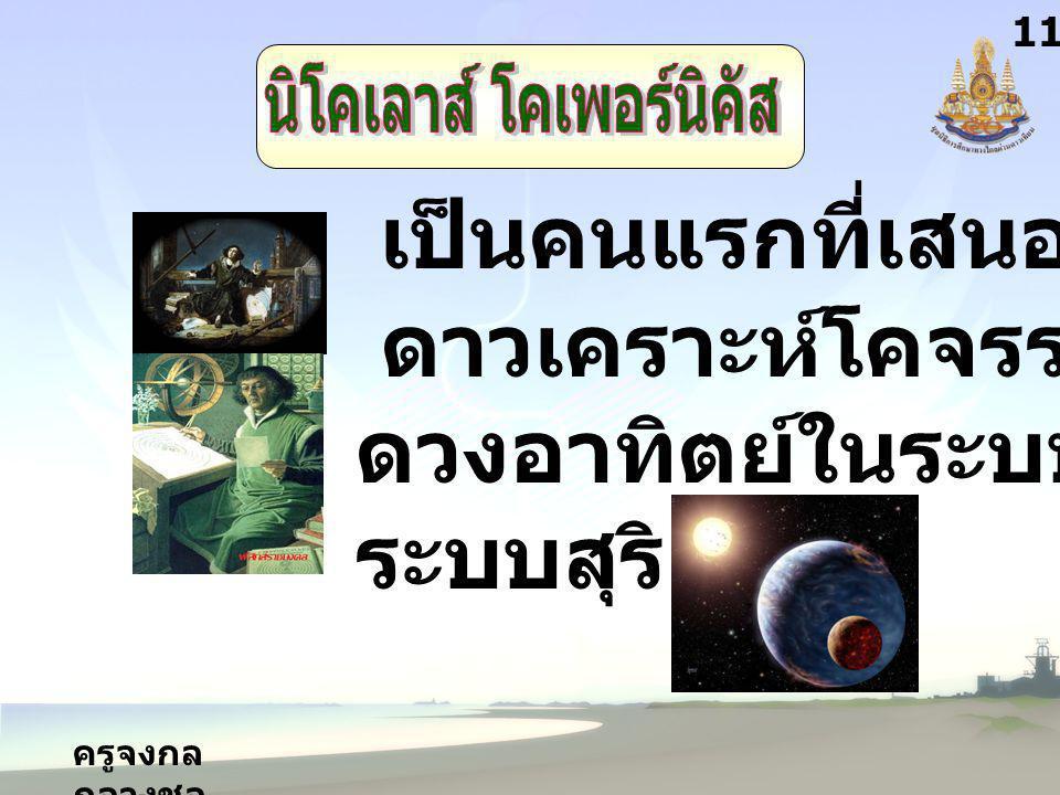 ครูจงกล กลางชล 11 เป็นคนแรกที่เสนอว่า ดาวเคราะห์โคจรรอบ ดวงอาทิตย์ในระบบ ระบบสุริยะ