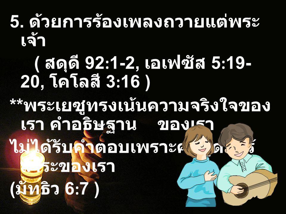 5. ด้วยการร้องเพลงถวายแต่พระ เจ้า ( สดุดี 92:1-2, เอเฟซัส 5:19- 20, โคโลสี 3:16 ) ** พระเยซูทรงเน้นความจริงใจของ เรา คำอธิษฐาน ของเรา ไม่ได้รับคำตอบเพ