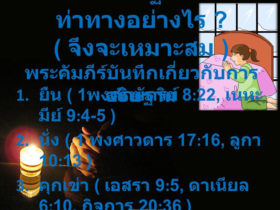 ในการอธิษฐานควรมี ท่าทางอย่างไร ? ( จึงจะเหมาะสม ) พระคัมภีร์บันทึกเกี่ยวกับการ อธิษฐาน 1. ยืน ( 1 พงศ์กษัตริย์ 8:22, เนหะ มีย์ 9:4-5 ) 2. นั่ง ( 1 พง