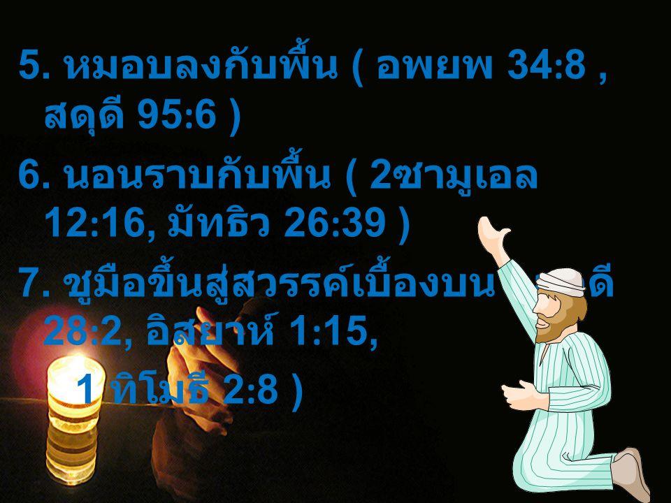 5. หมอบลงกับพื้น ( อพยพ 34:8, สดุดี 95:6 ) 6. นอนราบกับพื้น ( 2 ซามูเอล 12:16, มัทธิว 26:39 ) 7. ชูมือขึ้นสู่สวรรค์เบื้องบน ( สดุดี 28:2, อิสยาห์ 1:15