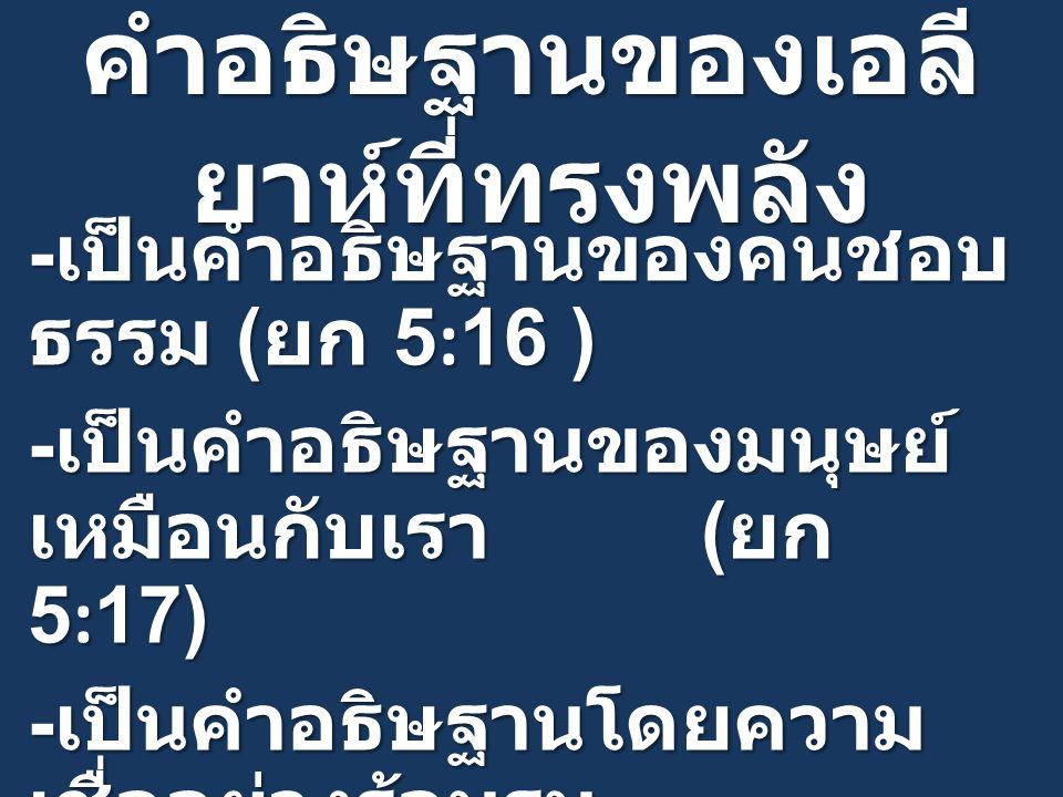 คำอธิษฐานของเอลี ยาห์ที่ทรงพลัง - เป็นคำอธิษฐานของคนชอบ ธรรม ( ยก 5:16 ) - เป็นคำอธิษฐานของมนุษย์ เหมือนกับเรา ( ยก 5:17) - เป็นคำอธิษฐานโดยความ เชื่ออย่างร้อนรน ( ยากอบ 5:17,1 พงศ์กษัตริย์ 18:42-45 )