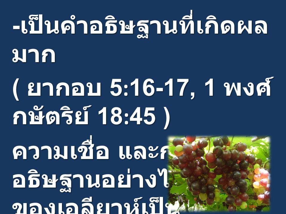- เป็นคำอธิษฐานที่เกิดผล มาก ( ยากอบ 5:16-17, 1 พงศ์ กษัตริย์ 18:45 ) ความเชื่อ และการ อธิษฐานอย่างไม่ลดละ ของเอลียาห์เป็น แบบอย่าง และคำหนุนใจ แก่ประชากรของพระเจ้า