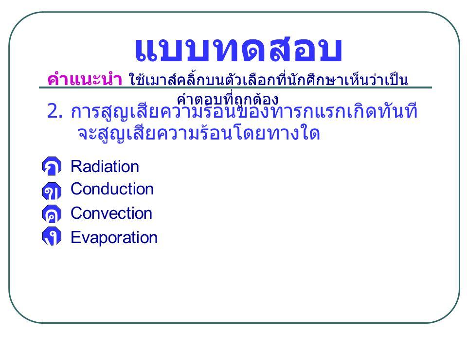 แบบทดสอบ 2. การสูญเสียความร้อนของทารกแรกเกิดทันที จะสูญเสียความร้อนโดยทางใด Radiation Conduction Convection Evaporation ก ข ง คำแนะนำ ใช้เมาส์คลิ้กบนต