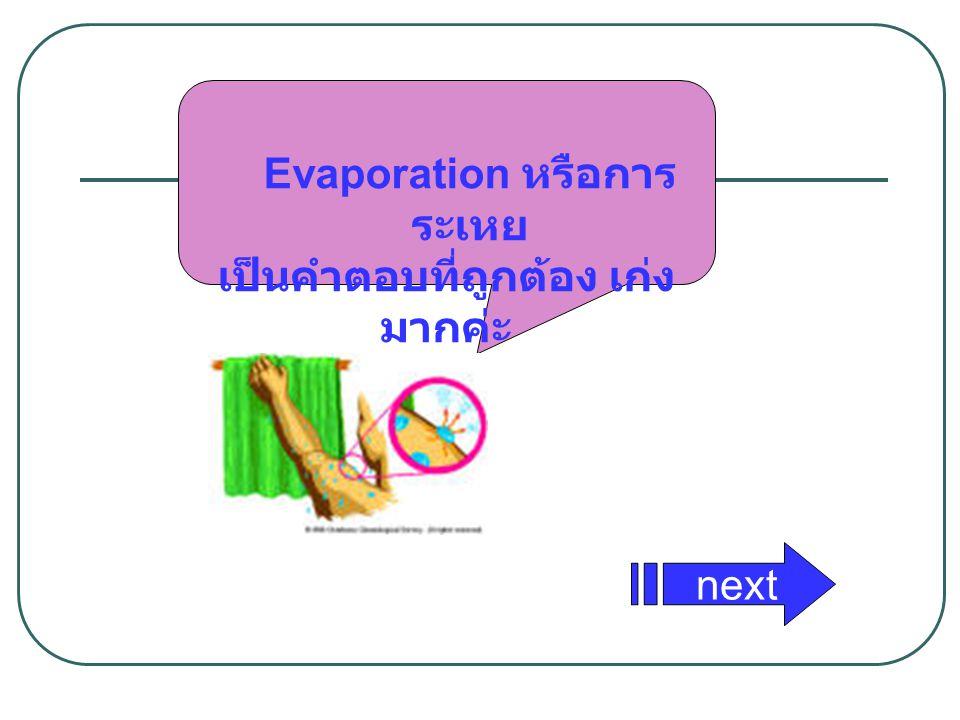 Evaporation หรือการ ระเหย เป็นคำตอบที่ถูกต้อง เก่ง มากค่ะ next