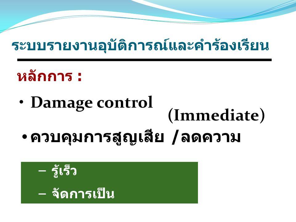 Damage control ควบคุมการสูญเสีย / ลดความ รุนแรง หลักการ : – รู้เร็ว – จัดการเป็น (Immediate) ระบบรายงานอุบัติการณ์และคำร้องเรียน
