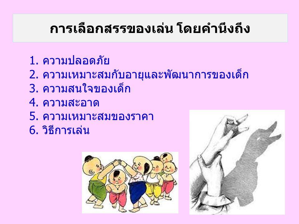 การเลือกสรรของเล่น โดยคำนึงถึง 1. ความปลอดภัย 2. ความเหมาะสมกับอายุและพัฒนาการของเด็ก 3. ความสนใจของเด็ก 4. ความสะอาด 5. ความเหมาะสมของราคา 6. วิธีการ