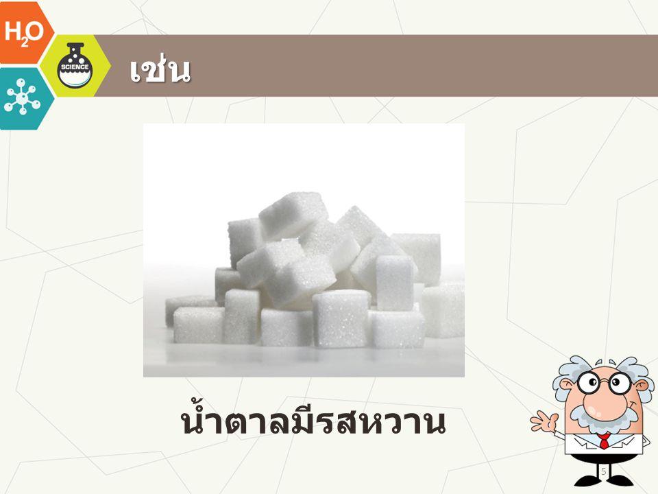 เช่น น้ำตาลมีรสหวาน 5