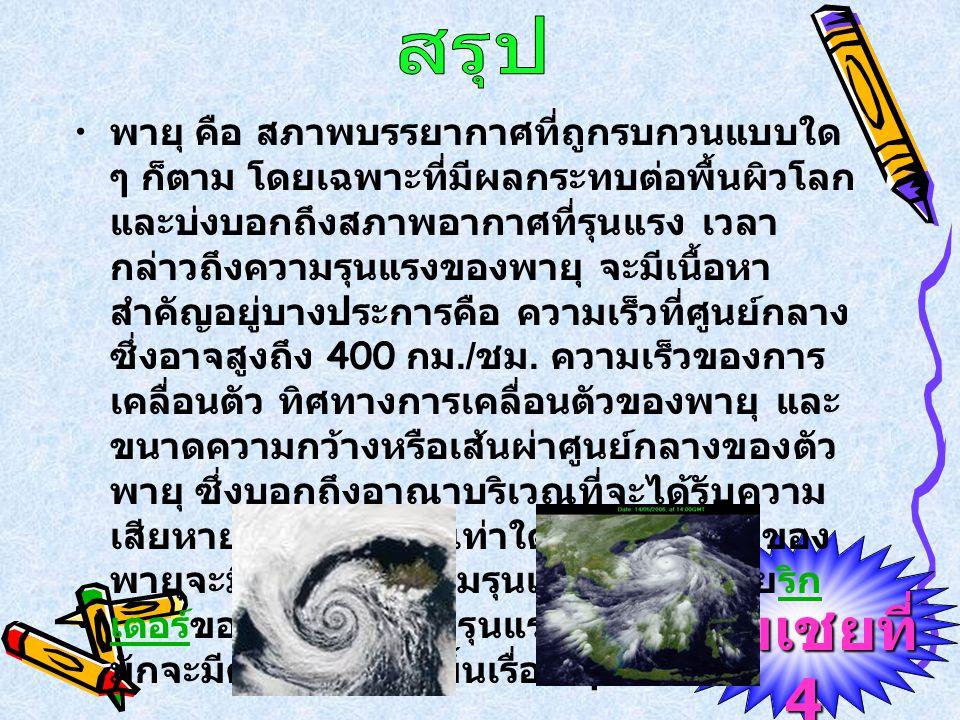 ชมเชยที่ 4 พายุ คือ สภาพบรรยากาศที่ถูกรบกวนแบบใด ๆ ก็ตาม โดยเฉพาะที่มีผลกระทบต่อพื้นผิวโลก และบ่งบอกถึงสภาพอากาศที่รุนแรง เวลา กล่าวถึงความรุนแรงของพายุ จะมีเนื้อหา สำคัญอยู่บางประการคือ ความเร็วที่ศูนย์กลาง ซึ่งอาจสูงถึง 400 กม./ ชม.