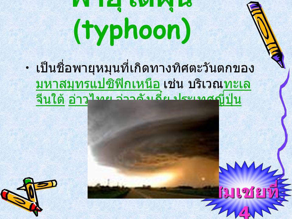 ชมเชยที่ 4 พายุไซโคลน (cyclone) เป็นชื่อพายุหมุนที่เกิดในมหาสมุทรอินเดีย เหนือ เช่น บริเวณอ่าวเบงกอล ทะเลอาหรับ เป็นต้น แต่ถ้าพายุนี้เกิดบริเวณทะเลติมอร์ และทิศตะวันออกเฉียงเหนือของประเทศ ออสเตรเลีย จะเรียกว่า พายุวิลลี - วิลลี (willy-willy)มหาสมุทรอินเดียอ่าวเบงกอล ทะเลอาหรับทะเลติมอร์ประเทศ ออสเตรเลีย