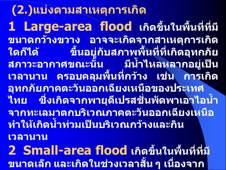 1 Large-area flood เกิดขึ้นในพื้นที่ที่มี ขนาดกว้างขวาง อาจจะเกิดจากสาเหตุการเกิด ใดก็ได้ ขึ้นอยู่กับสภาพพื้นที่ที่เกิดอุทกภัย สภาวะอากาศขณะนั้น มีน้ำ