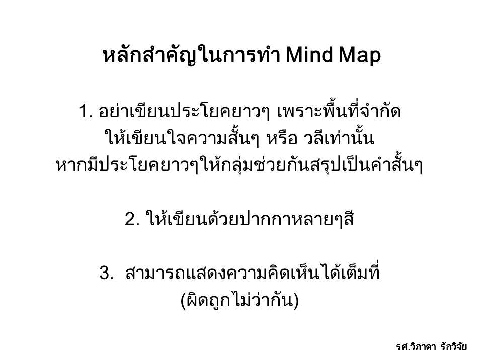 หลักสำคัญในการทำ Mind Map 1. อย่าเขียนประโยคยาวๆ เพราะพื้นที่จำกัด ให้เขียนใจความสั้นๆ หรือ วลีเท่านั้น หากมีประโยคยาวๆให้กลุ่มช่วยกันสรุปเป็นคำสั้นๆ