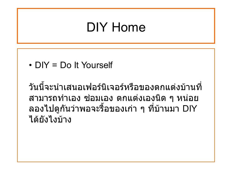 DIY Home DIY = Do It Yourself วันนี้จะนำเสนอเฟอร์นิเจอร์หรือของตกแต่งบ้านที่ สามารถทำเอง ซ่อมเอง ตกแต่งเองนิด ๆ หน่อย ลองไปดูกันว่าพอจะรื้อของเก่า ๆ ท
