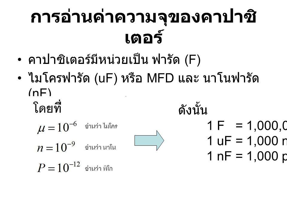 คาปาซิเตอร์มีหน่วยเป็น ฟารัด (F) ไมโครฟารัด (uF) หรือ MFD และ นาโนฟารัด (nF) ดังนั้น 1 F = 1,000,000 uF 1 uF = 1,000 nF 1 nF = 1,000 pF