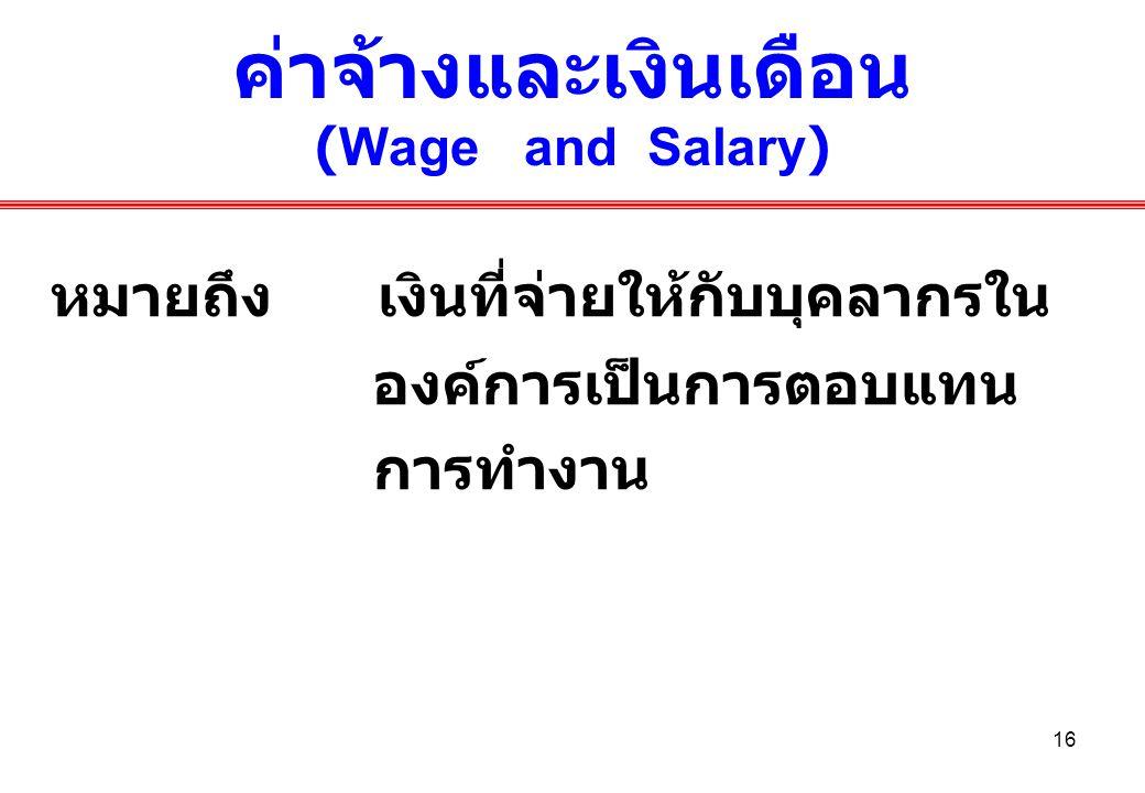 16 ค่าจ้างและเงินเดือน (Wage and Salary) หมายถึง เงินที่จ่ายให้กับบุคลากรใน องค์การเป็นการตอบแทน การทำงาน