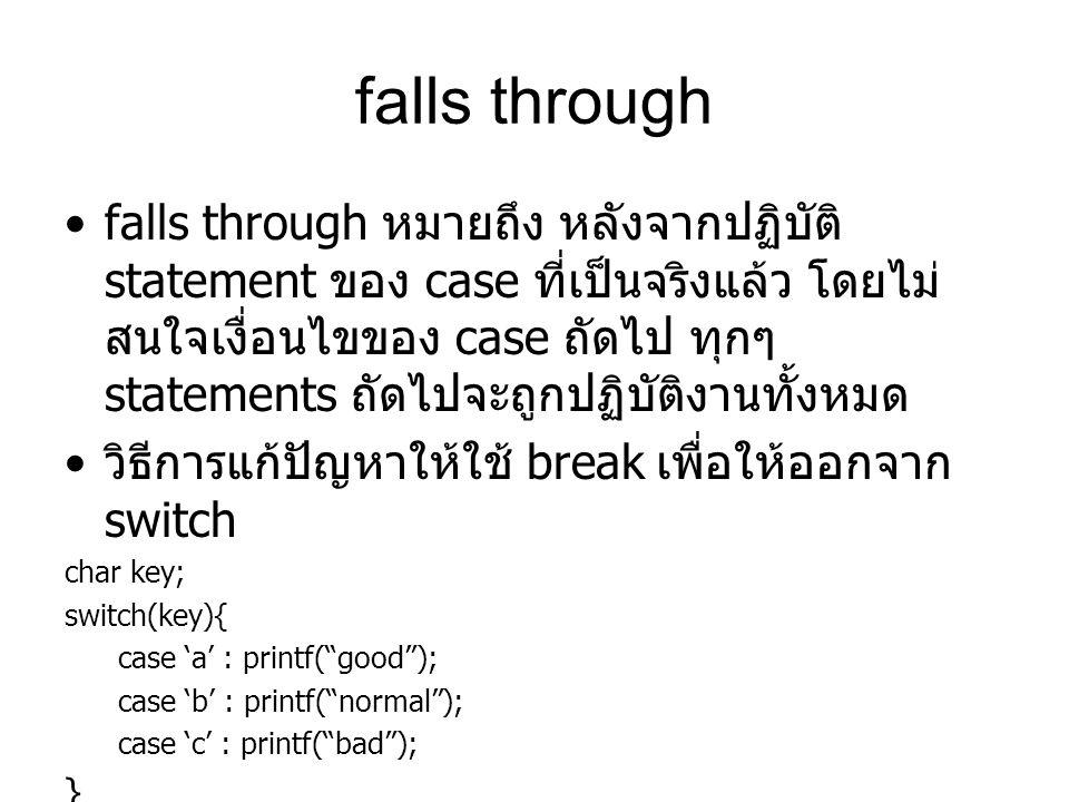 falls through falls through หมายถึง หลังจากปฏิบัติ statement ของ case ที่เป็นจริงแล้ว โดยไม่ สนใจเงื่อนไขของ case ถัดไป ทุกๆ statements ถัดไปจะถูกปฏิบ