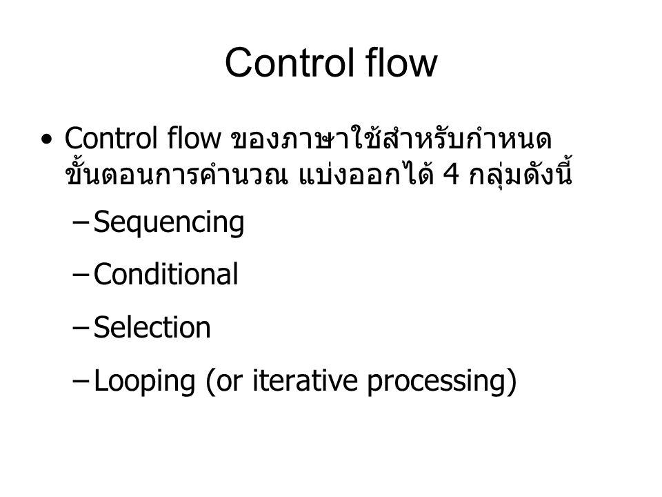 Control flow Control flow ของภาษาใช้สำหรับกำหนด ขั้นตอนการคำนวณ แบ่งออกได้ 4 กลุ่มดังนี้ –Sequencing –Conditional –Selection –Looping (or iterative pr