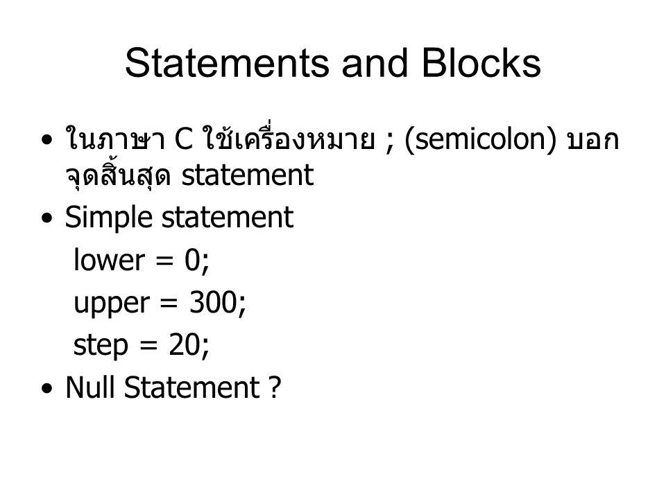 Statements and Blocks ในภาษา C ใช้เครื่องหมาย ; (semicolon) บอก จุดสิ้นสุด statement Simple statement lower = 0; upper = 300; step = 20; Null Statemen